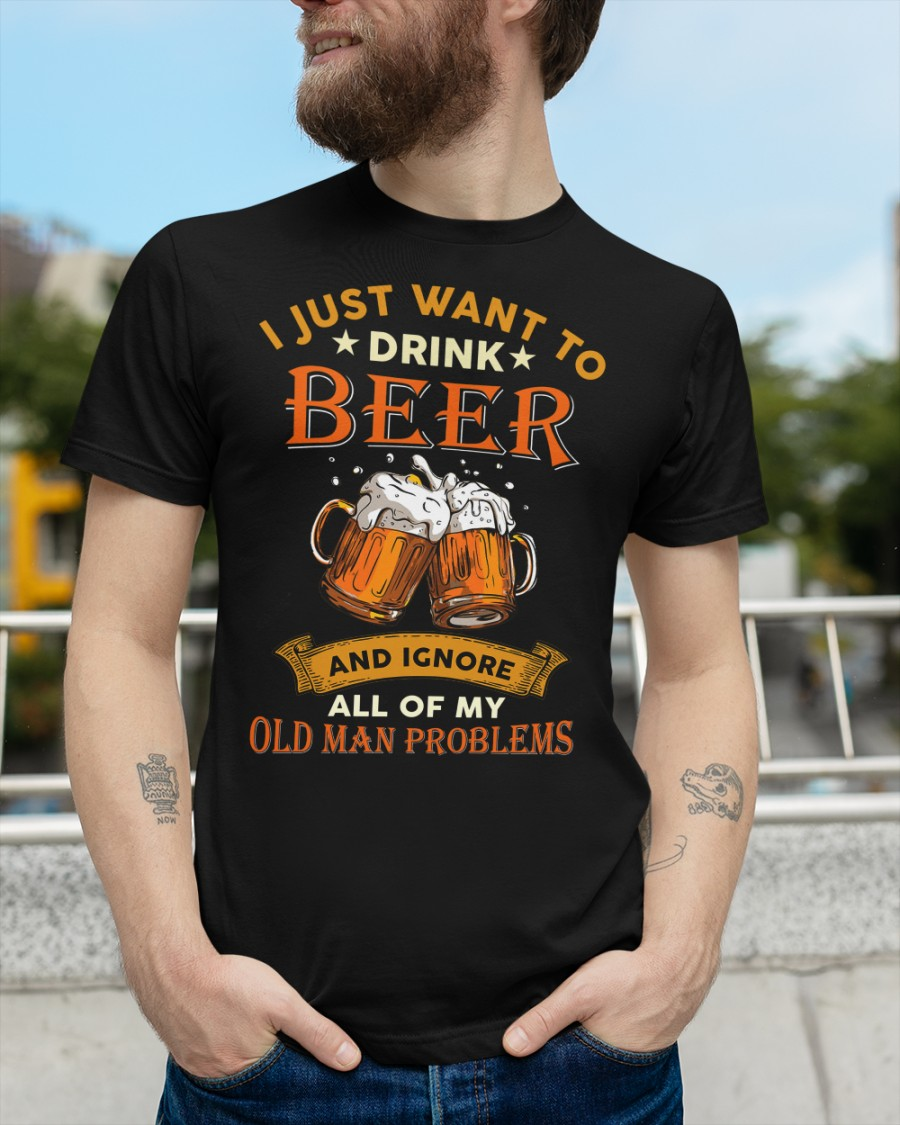 Beer I Just Want To Drink Beer And Ignore All Of My Old Man Problems Shirt4