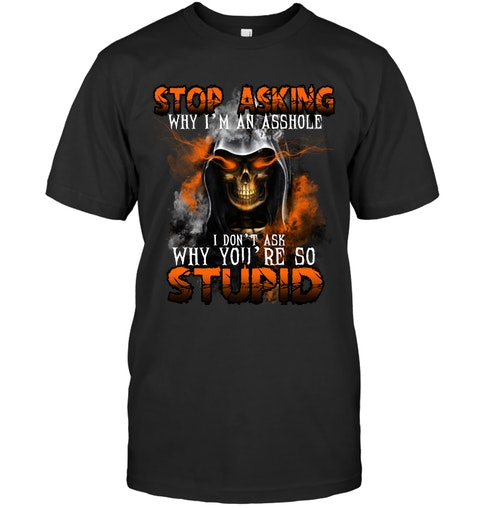 Stop Asking Why Im An Asshole I Dont Ask Why Youre So Stupid Shirt1