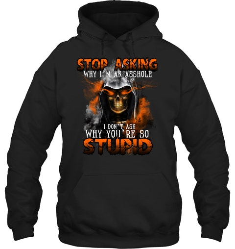 Stop Asking Why Im An Asshole I Dont Ask Why Youre So Stupid Shirt5