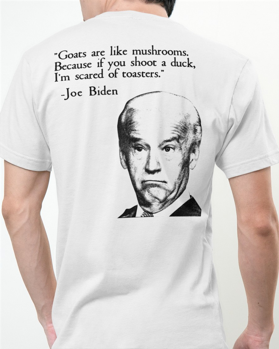 Biden Goats are like mushrooms because if you shoot a duck im scared of toasters shirt 12
