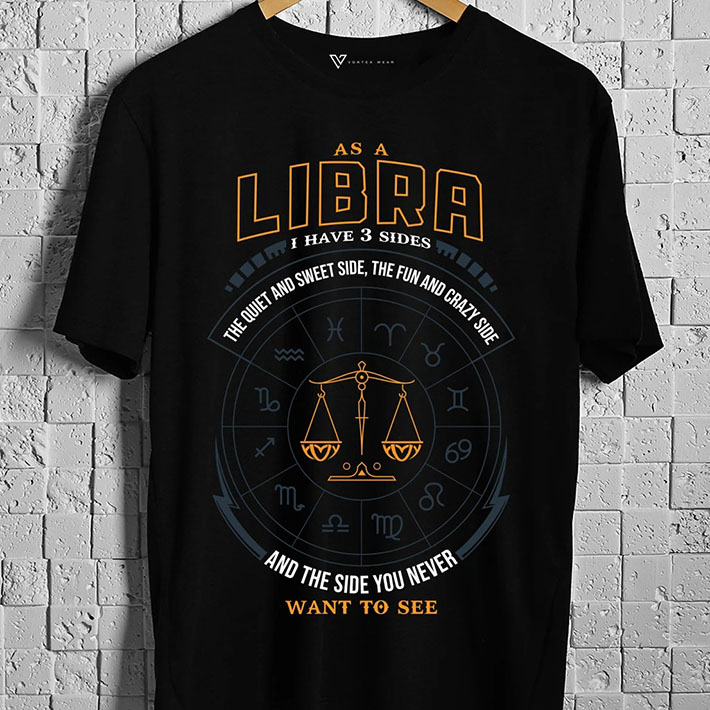 As A Libra I Have 3 Sides The Quiet And Sweet Side The Fun And Crazy Side And The Side You Never Want To See Tshirt